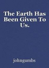 The Earth Has Been Given To Us.
