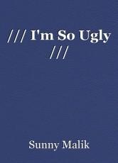 /// I'm So Ugly ///