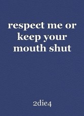 respect me or keep your mouth shut