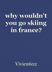 why wouldn't you go skiing in france?
