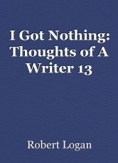 I Got Nothing: Thoughts of A Writer 13