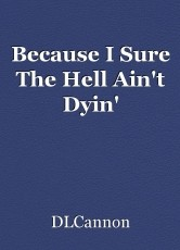Because I Sure The Hell Ain't Dyin'