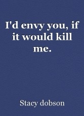 I'd envy you, if it would kill me.