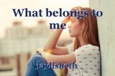 What belongs to me