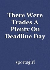 There Were Trades A Plenty On Deadline Day
