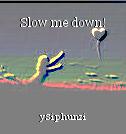 Slow me down!