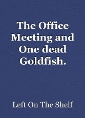 The Office Meeting and One dead Goldfish.