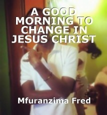 A GOOD MORNING TO CHANGE IN JESUS CHRIST NAME