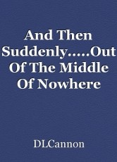 And Then Suddenly.....Out Of The Middle Of Nowhere