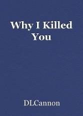 Why I Killed You