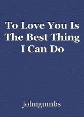To Love You Is The Best Thing I Can Do