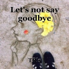Let's not say goodbye