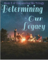 Determining Our Legacy (Book 3 of Discovering Me Trilogy)