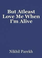 But Atleast Love Me When I'm Alive