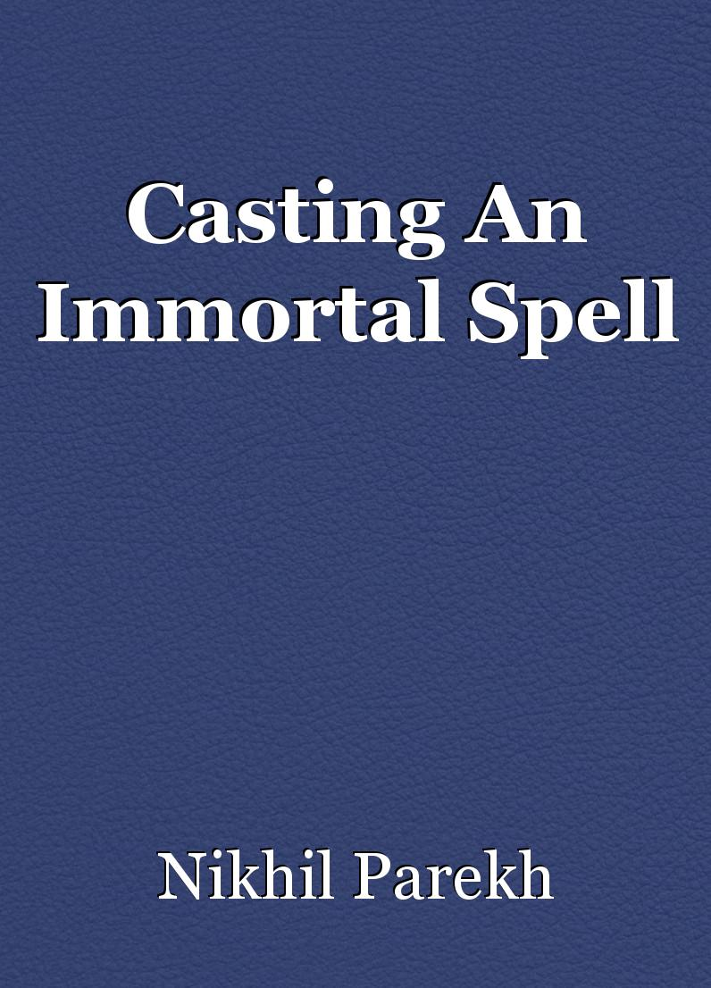 Casting An Immortal Spell, poem by Nikhil Parekh