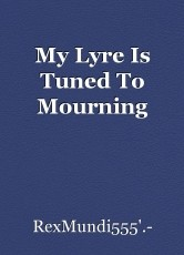 My Lyre Is Tuned To Mourning