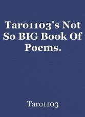 Taro1103's Not So BIG Book Of Poems.