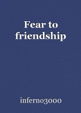 Fear to friendship