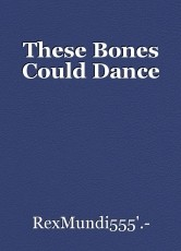 These Bones Could Dance