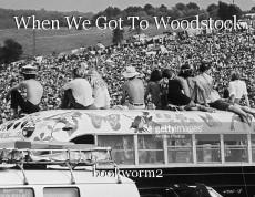 When We Got To Woodstock