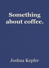 Something about coffee.