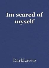 Im scared of myself