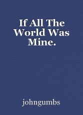 If All The World Was Mine.