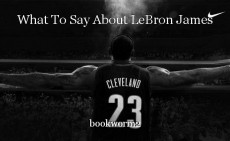 What To Say About LeBron James