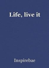 Life, live it