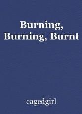 Burning, Burning, Burnt