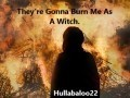 They're Gonna Burn Me As A Witch