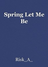 Spring Let Me Be