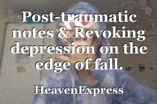 Post-traumatic notes & Revoking depression on the edge of fall.