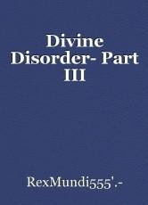 Divine Disorder- Part III