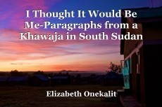 I Thought It Would Be Me-Paragraphs from a Khawaja in South Sudan