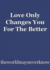 Love Only Changes You For The Better