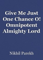 Give Me Just One Chance O! Omnipotent Almighty Lord