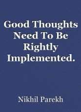 Good Thoughts Need To Be Rightly Implemented.