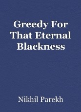 Greedy For That Eternal Blackness