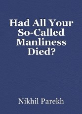 Had All Your So-Called Manliness Died?