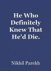 He Who Definitely Knew That He'd Die.