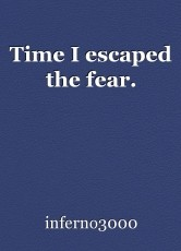 Time I escaped the fear.