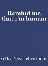 Remind me that I'm human