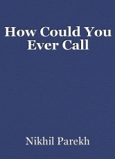 How Could You Ever Call