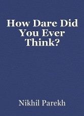 How Dare Did You Ever Think?