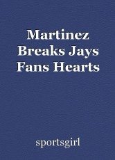 Martinez Breaks Jays Fans Hearts