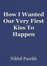 How I Wanted Our Very First Kiss To Happen