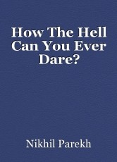 How The Hell Can You Ever Dare?