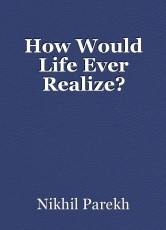 How Would Life Ever Realize?