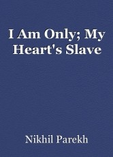 I Am Only; My Heart's Slave